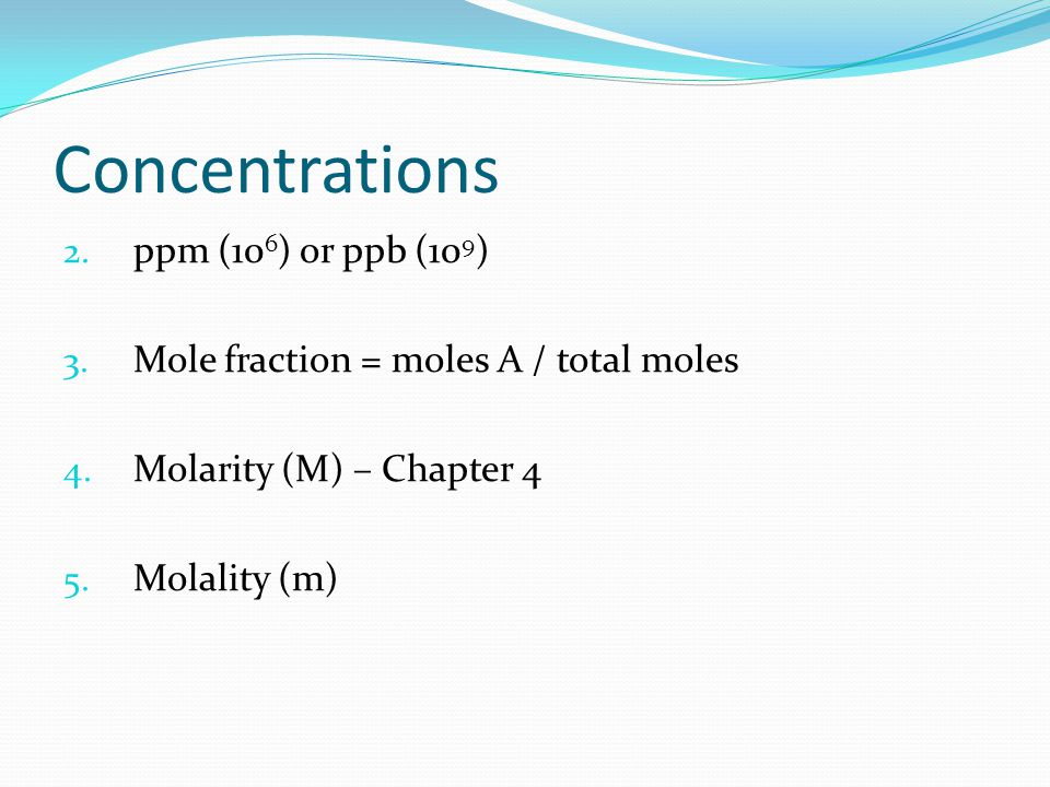 Concentrations 2. ppm (10 6 ) or ppb (10 9 ) 3. Mole fraction = moles A / total moles 4. Molarity (M) – Chapter 4 5. Molality (m)