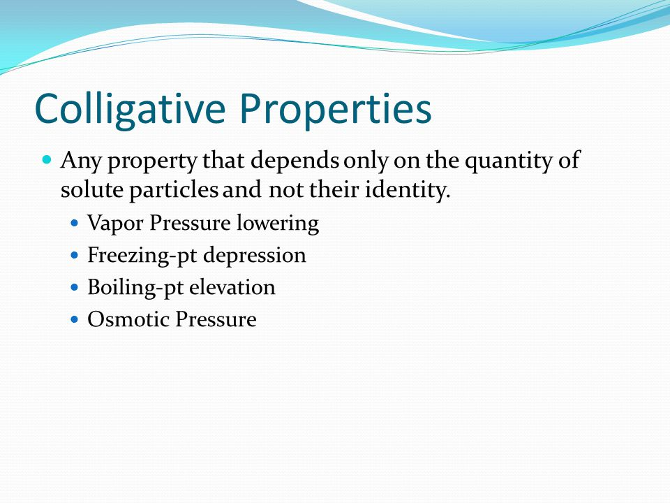 Colligative Properties Any property that depends only on the quantity of solute particles and not their identity.