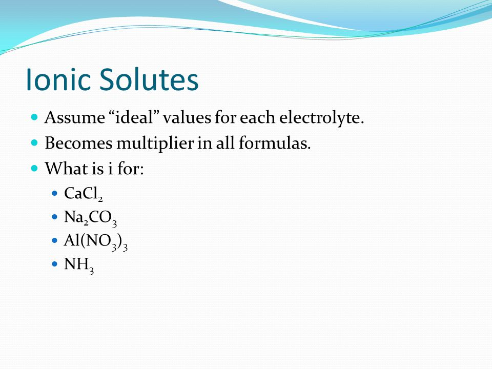 Assume ideal values for each electrolyte.Becomes multiplier in all formulas.