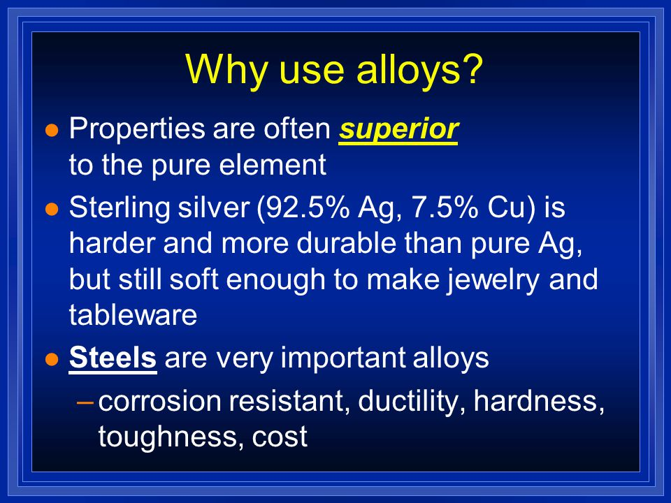Alloys l Alloys - mixtures of 2 or more elements, at least 1 is a metal l Made by melting a mixture of elements, then cooling l Brass: an alloy of Cu