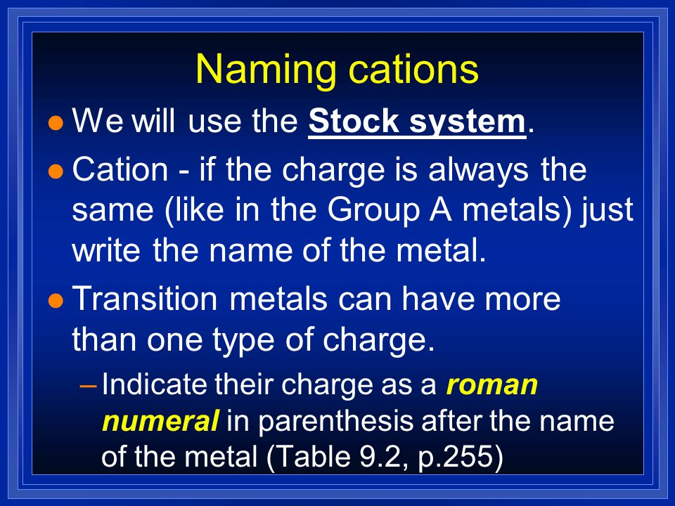 Naming cations l Two methods can clarify when more than one charge is possible: 1)Stock system – uses roman numerals in parenthesis to indicate the nu