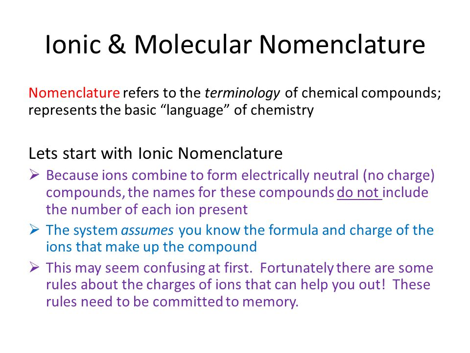 Ionic & Molecular Nomenclature Nomenclature refers to the terminology of chemical compounds; represents the basic language of chemistry Lets start with Ionic Nomenclature  Because ions combine to form electrically neutral (no charge) compounds, the names for these compounds do not include the number of each ion present  The system assumes you know the formula and charge of the ions that make up the compound  This may seem confusing at first.