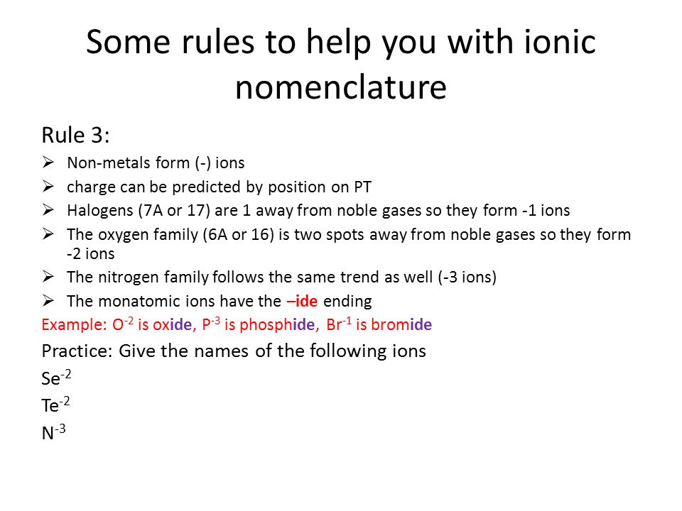 Some rules to help you with ionic nomenclature Rule 3:  Non-metals form (-) ions  charge can be predicted by position on PT  Halogens (7A or 17) ar