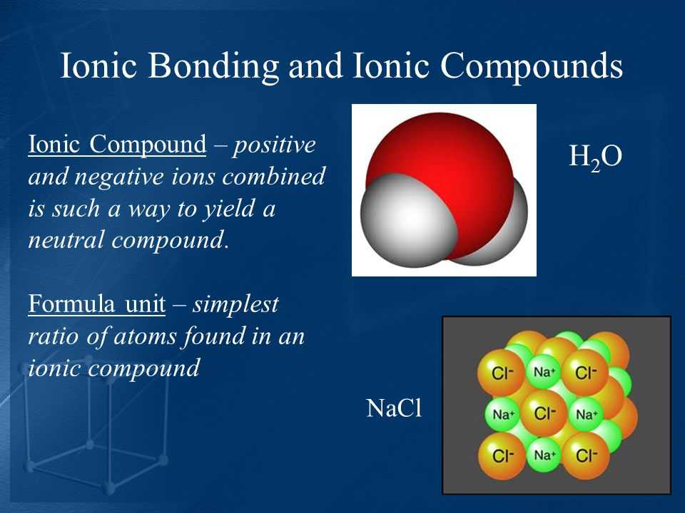Ionic Bonding and Ionic Compounds H2OH2O NaCl Ionic Compound – positive and negative ions combined is such a way to yield a neutral compound.