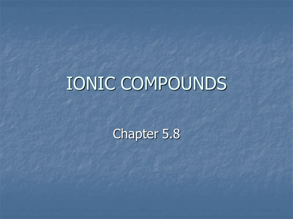 IONIC COMPOUNDS Chapter 5.8