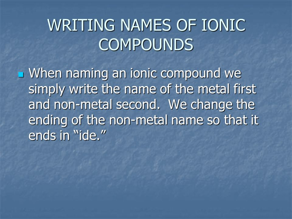 WRITING NAMES OF IONIC COMPOUNDS When naming an ionic compound we simply write the name of the metal first and non-metal second.