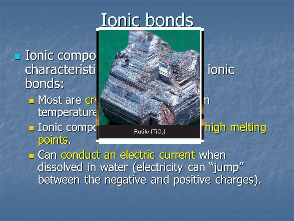 Ionic bonds Ionic compounds have certain characteristics because of their ionic bonds: Ionic compounds have certain characteristics because of their ionic bonds: Most are crystalline solids at room temperature.