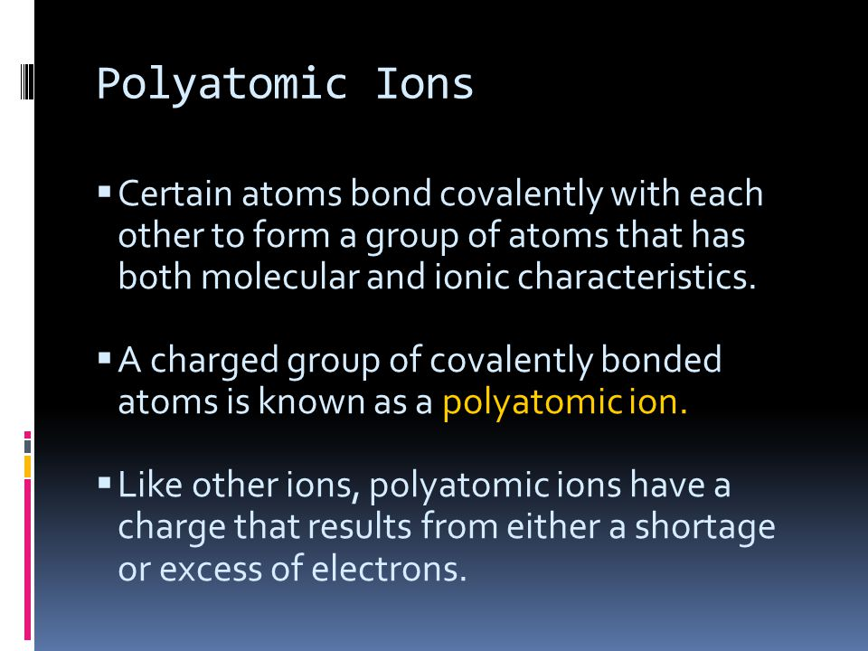 Polyatomic Ions  Certain atoms bond covalently with each other to form a group of atoms that has both molecular and ionic characteristics.  A charge