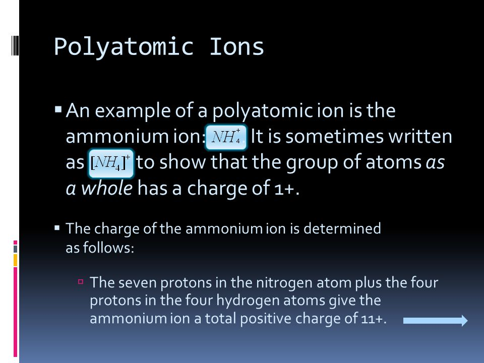 Polyatomic Ions  An example of a polyatomic ion is the ammonium ion:. It is sometimes written as to show that the group of atoms as a whole has a cha