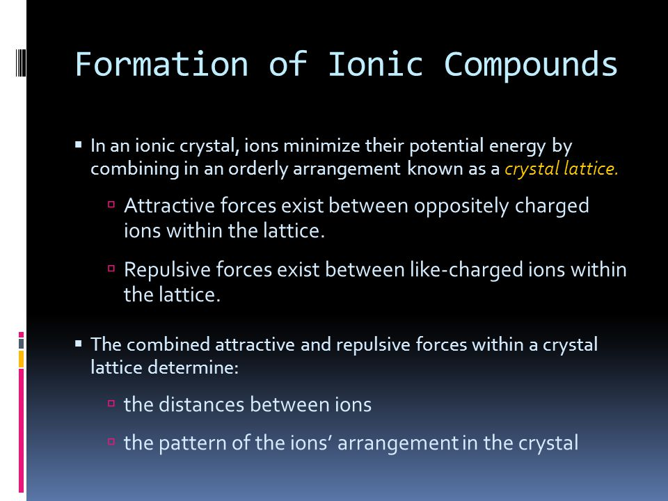 Formation of Ionic Compounds  In an ionic crystal, ions minimize their potential energy by combining in an orderly arrangement known as a crystal lat