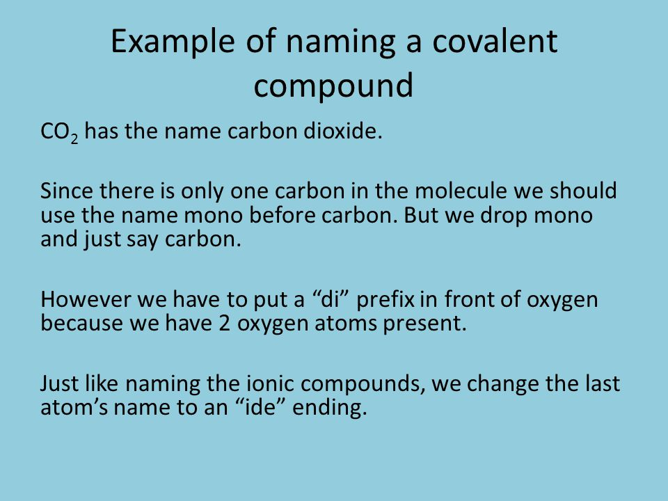 Example of naming a covalent compound CO 2 has the name carbon dioxide. Since there is only one carbon in the molecule we should use the name mono bef