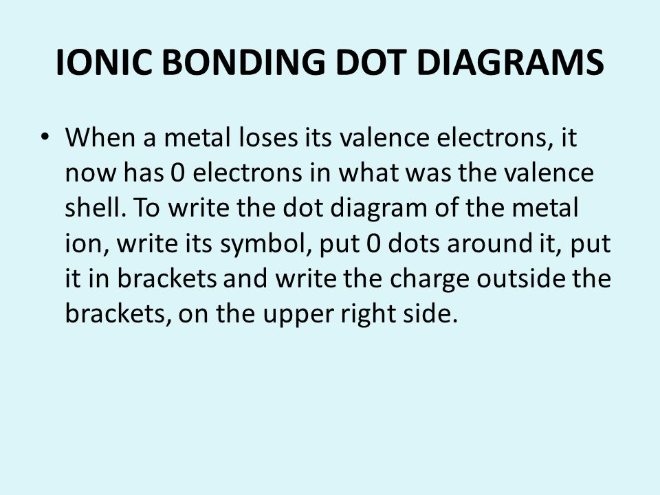 IONIC BONDING DOT DIAGRAMS When a metal loses its valence electrons, it now has 0 electrons in what was the valence shell. To write the dot diagram of