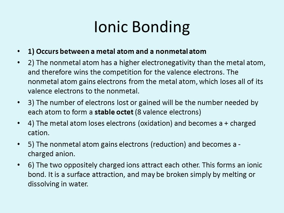 Ionic Bonding 1) Occurs between a metal atom and a nonmetal atom 2) The nonmetal atom has a higher electronegativity than the metal atom, and therefor