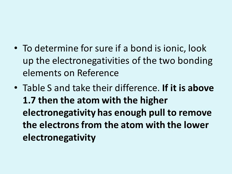 To determine for sure if a bond is ionic, look up the electronegativities of the two bonding elements on Reference Table S and take their difference.