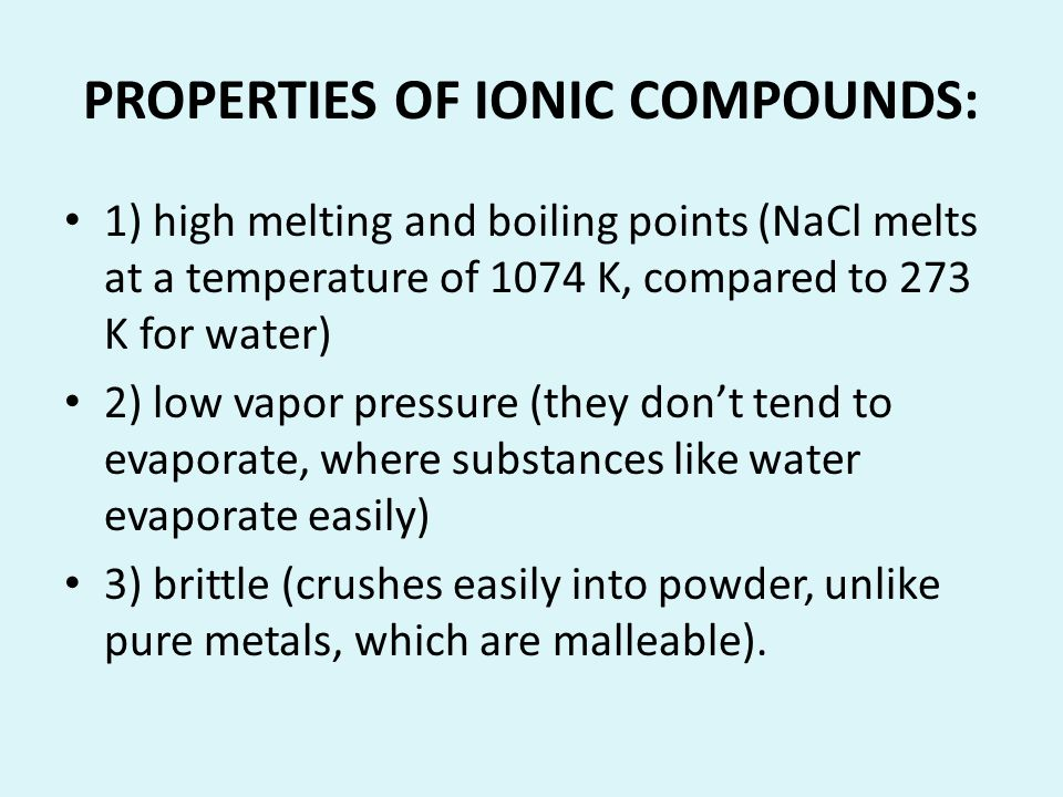 PROPERTIES OF IONIC COMPOUNDS: 1) high melting and boiling points (NaCl melts at a temperature of 1074 K, compared to 273 K for water) 2) low vapor pr