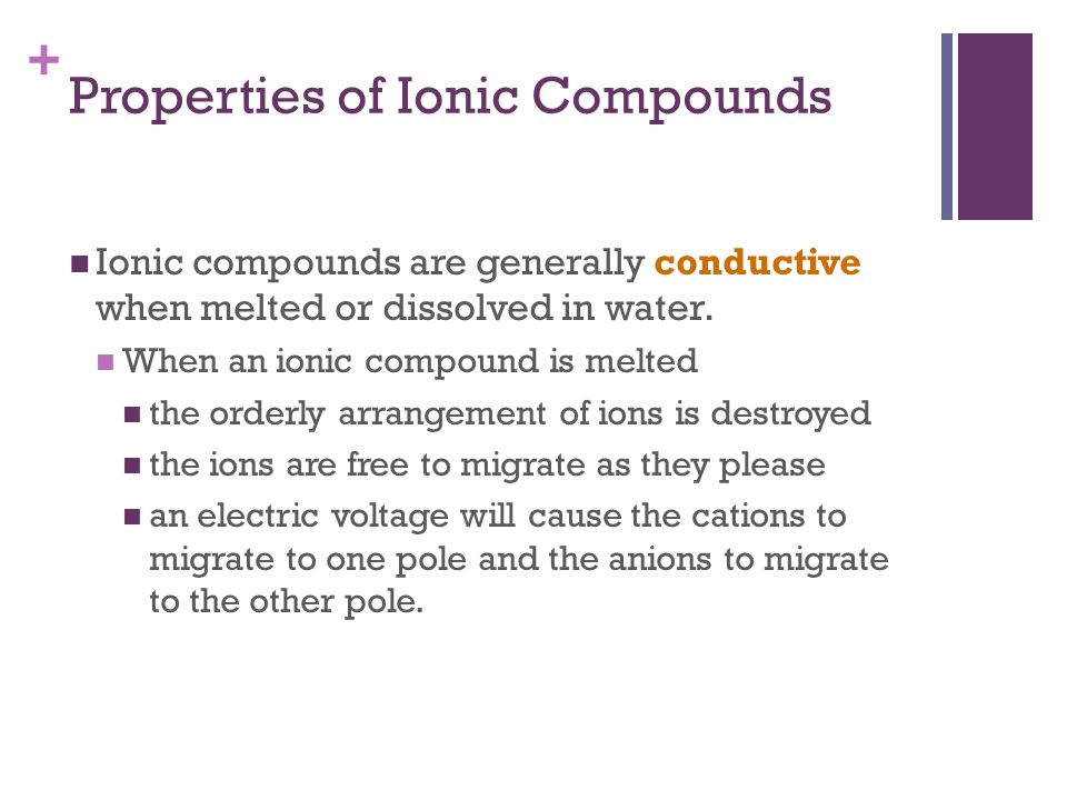+ Ionic compounds are generally conductive when melted or dissolved in water. When an ionic compound is melted the orderly arrangement of ions is dest