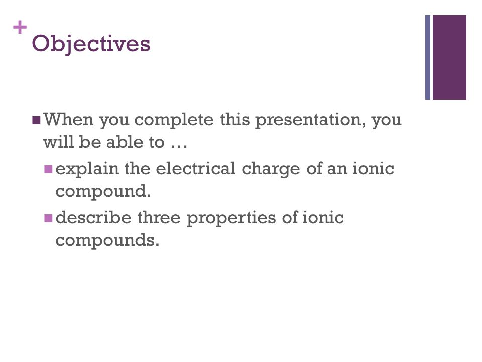 + Formation of Ionic Compounds: Introduction Ionic compounds are composed of a mixture of cations (ions with positive charges) anions (ions with negative charges) Cations are usually metal ions.