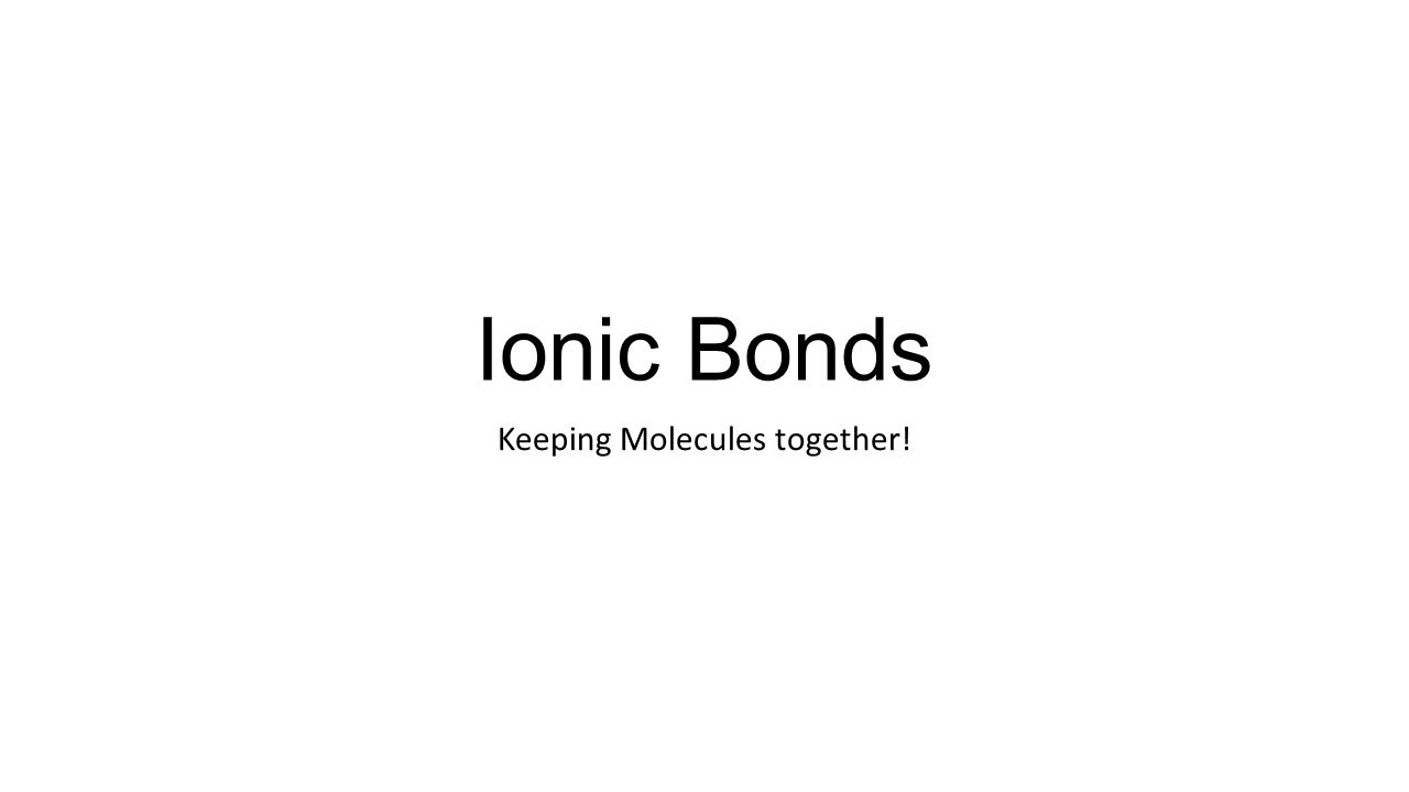 Ionic Bonds Keeping Molecules together!