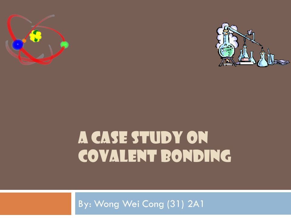 A CASE STUDY ON COVALENT BONDING By: Wong Wei Cong (31) 2A1