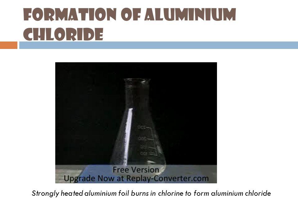 Formation of Aluminium Chloride Strongly heated aluminium foil burns in chlorine to form aluminium chloride