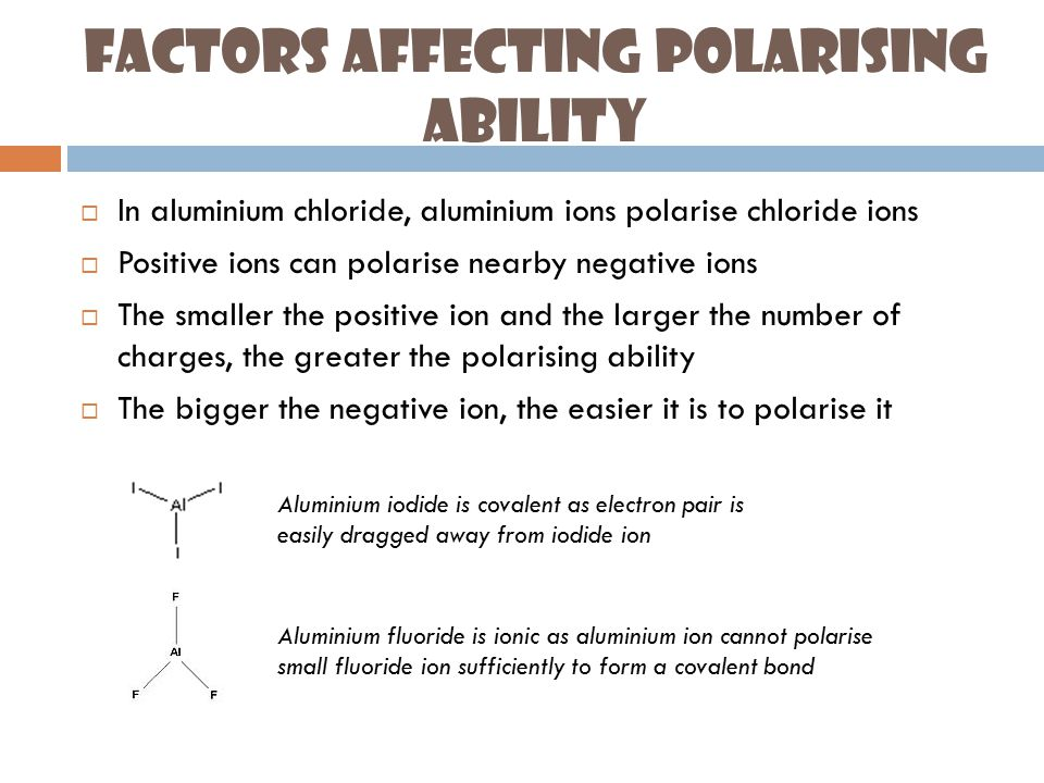 Factors Affecting Polarising Ability  In aluminium chloride, aluminium ions polarise chloride ions  Positive ions can polarise nearby negative ions  The smaller the positive ion and the larger the number of charges, the greater the polarising ability  The bigger the negative ion, the easier it is to polarise it Aluminium iodide is covalent as electron pair is easily dragged away from iodide ion Aluminium fluoride is ionic as aluminium ion cannot polarise small fluoride ion sufficiently to form a covalent bond