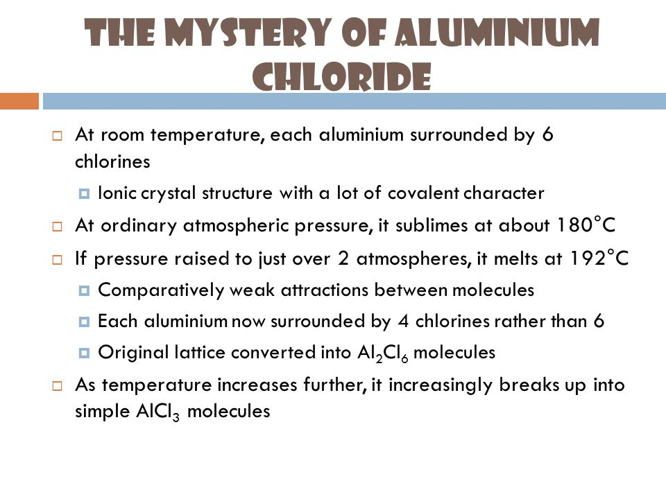 The Mystery of Aluminium Chloride  At room temperature, each aluminium surrounded by 6 chlorines  Ionic crystal structure with a lot of covalent character  At ordinary atmospheric pressure, it sublimes at about 180°C  If pressure raised to just over 2 atmospheres, it melts at 192°C  Comparatively weak attractions between molecules  Each aluminium now surrounded by 4 chlorines rather than 6  Original lattice converted into Al 2 Cl 6 molecules  As temperature increases further, it increasingly breaks up into simple AlCl 3 molecules