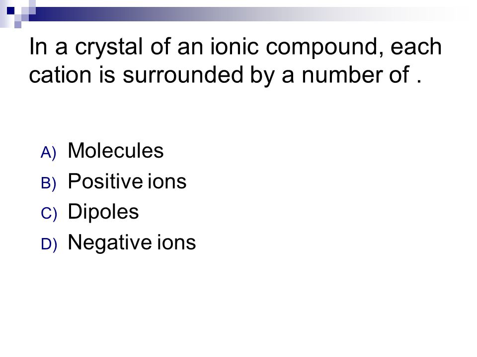 In a crystal of an ionic compound, each cation is surrounded by a number of. A) Molecules B) Positive ions C) Dipoles D) Negative ions
