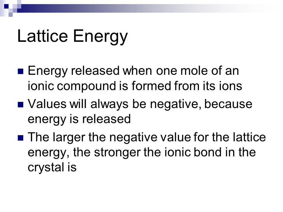 Lattice Energy Energy released when one mole of an ionic compound is formed from its ions Values will always be negative, because energy is released T