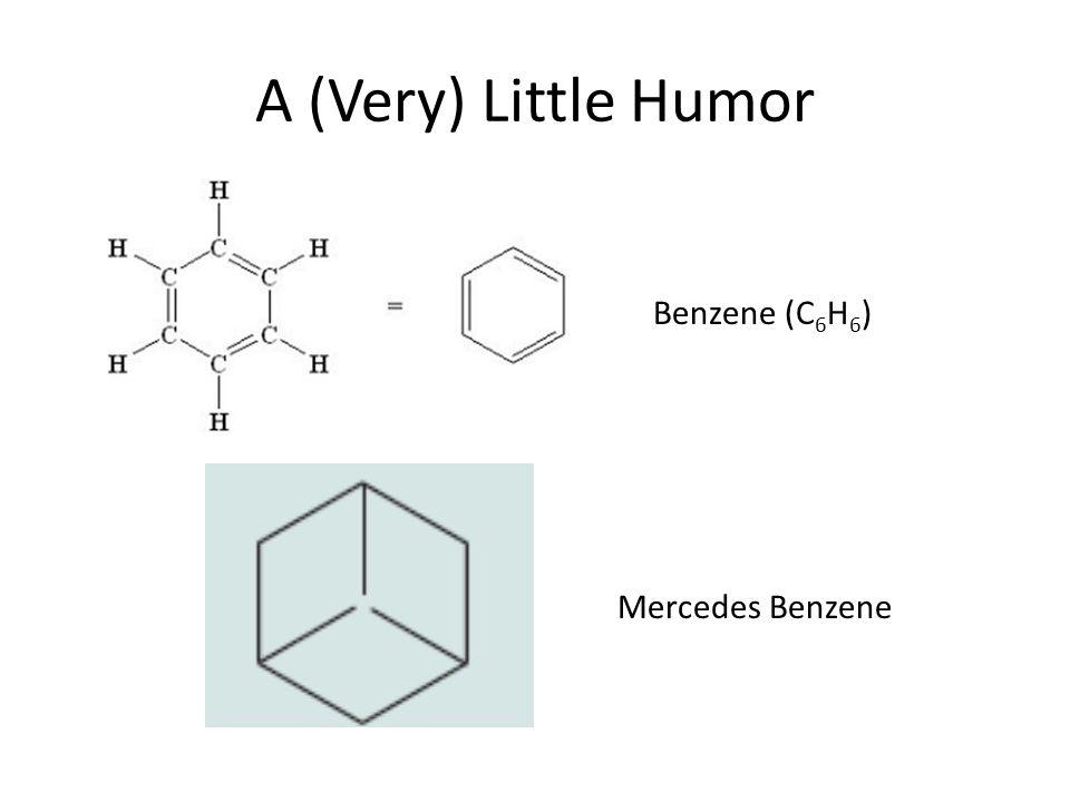 Benzene (C 6 H 6 ) Mercedes Benzene A (Very) Little Humor