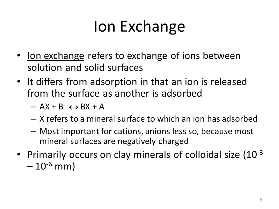 Ion Exchange Ion exchange refers to exchange of ions between solution and solid surfaces It differs from adsorption in that an ion is released from the surface as another is adsorbed – AX + B +  BX + A + – X refers to a mineral surface to which an ion has adsorbed – Most important for cations, anions less so, because most mineral surfaces are negatively charged Primarily occurs on clay minerals of colloidal size (10 -3 – 10 -6 mm) 9