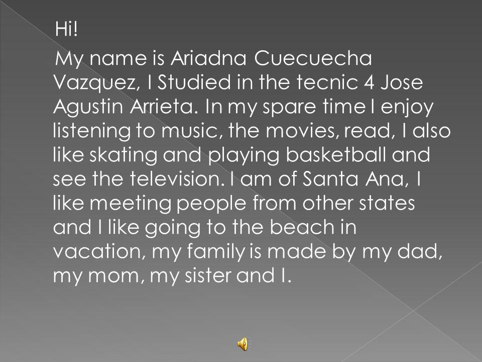 Hi. My name is Ariadna Cuecuecha Vazquez, I Studied in the tecnic 4 Jose Agustin Arrieta.