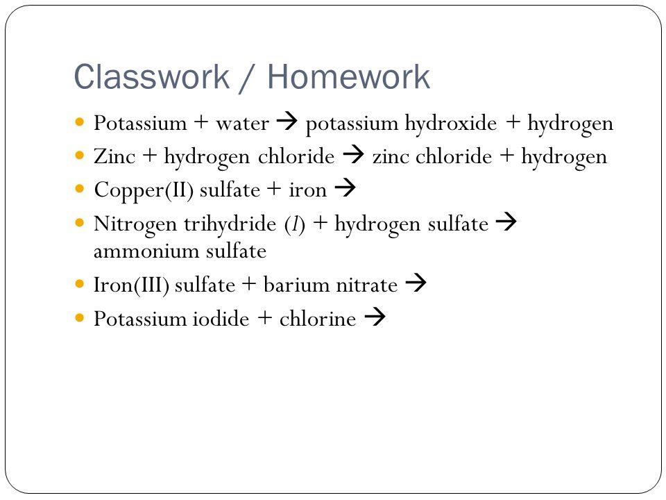 Classwork / Homework Potassium + water  potassium hydroxide + hydrogen Zinc + hydrogen chloride  zinc chloride + hydrogen Copper(II) sulfate + iron