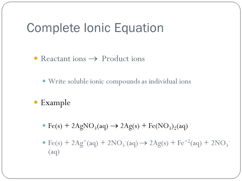 Complete Ionic Equation Reactant ions  Product ions Write soluble ionic compounds as individual ions Example Fe(s) + 2AgNO 3 (aq)  2Ag(s) + Fe(NO 3 ) 2 (aq) Fe(s) + 2Ag + (aq) + 2NO 3 - (aq)  2Ag(s) + Fe +2 (aq) + 2NO 3 - (aq)