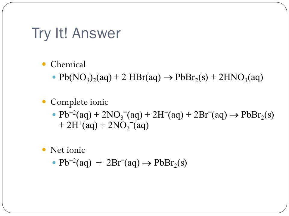 Try It! Answer Chemical Pb(NO 3 ) 2 (aq) + 2 HBr(aq)  PbBr 2 (s) + 2HNO 3 (aq) Complete ionic Pb +2 (aq) + 2NO 3 ‾(aq) + 2H + (aq) + 2Br‾(aq)  PbBr
