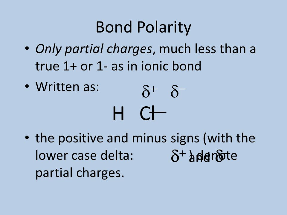 Bond Polarity Refer to Handout Consider HCl H = electronegativity of 2.1 Cl = electronegativity of 3.0 – the bond is polar – the chlorine acquires a s