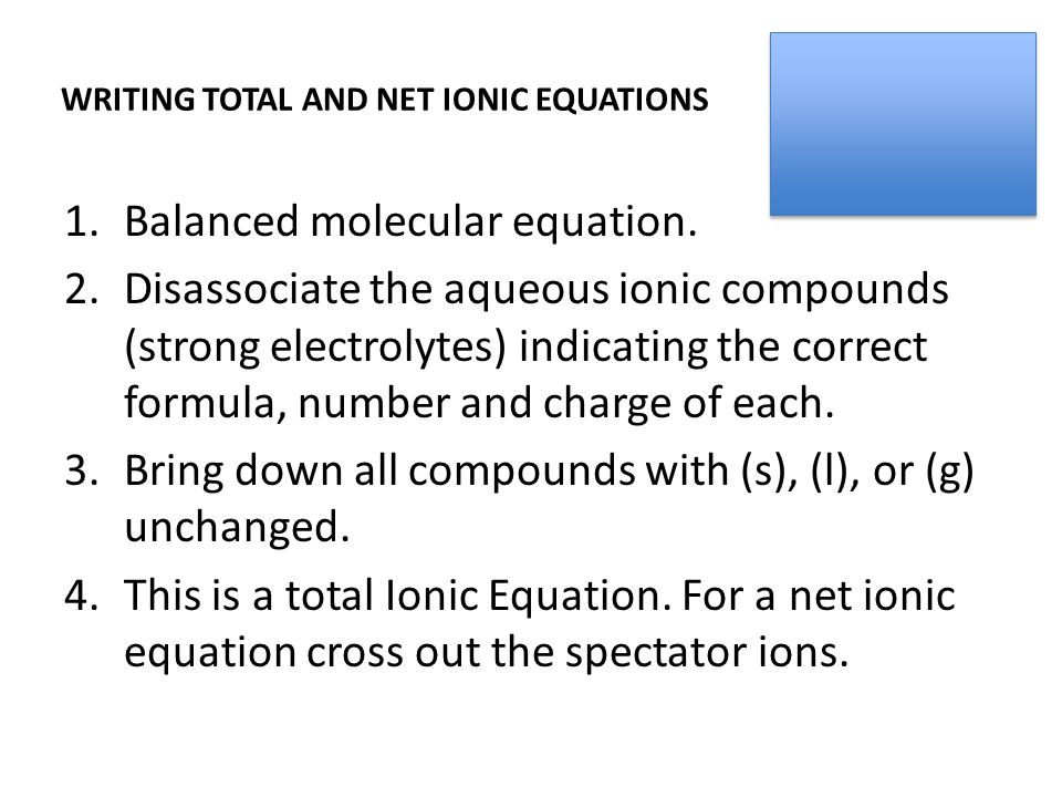 WRITING TOTAL AND NET IONIC EQUATIONS 1.Balanced molecular equation.