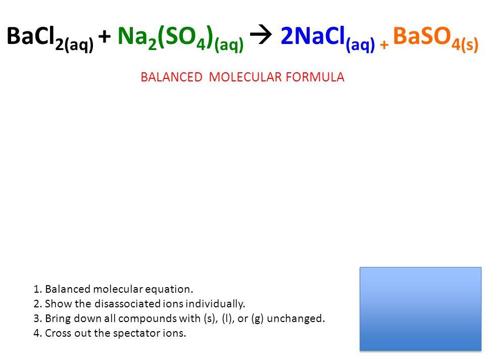 BaCl 2(aq) + Na 2 (SO 4 ) (aq)  2NaCl (aq) + BaSO 4(s) BALANCED MOLECULAR FORMULA 1. Balanced molecular equation. 2. Show the disassociated ions indi