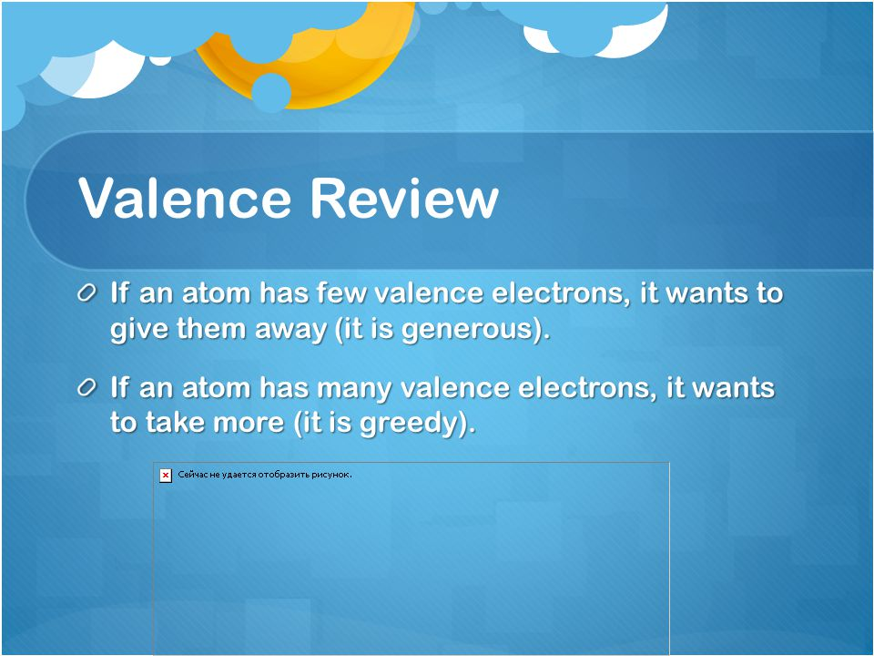 Valence Review If an atom has few valence electrons, it wants to give them away (it is generous).