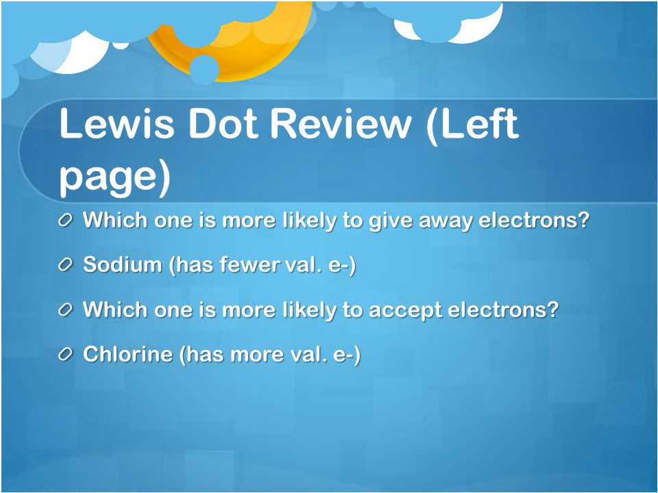 Lewis Dot Review (Left page) Which one is more likely to give away electrons.