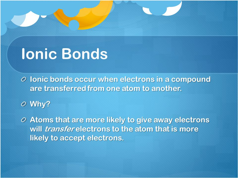 Ionic Bonds Ionic bonds occur when electrons in a compound are transferred from one atom to another.