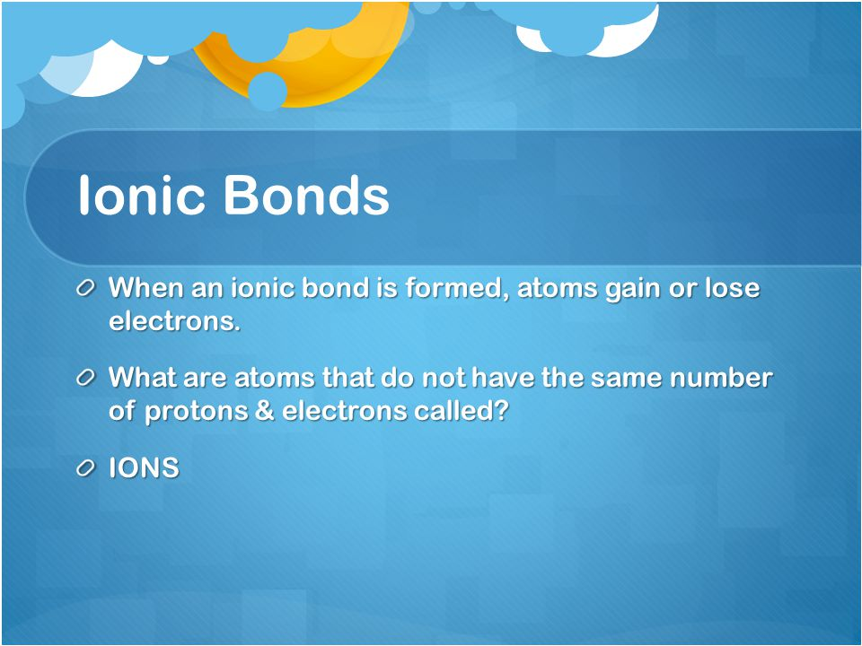 Ionic Bonds When an ionic bond is formed, atoms gain or lose electrons.