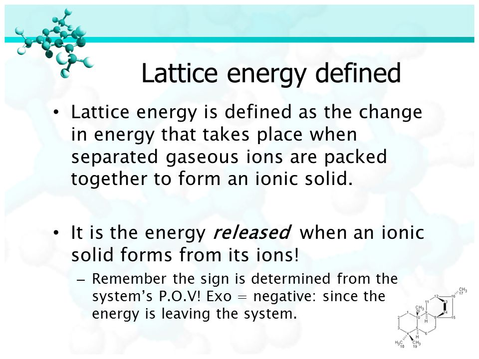 Lattice energy defined Lattice energy is defined as the change in energy that takes place when separated gaseous ions are packed together to form an ionic solid.