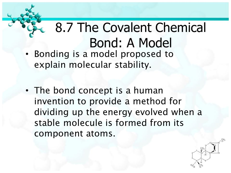 8.7 The Covalent Chemical Bond: A Model Bonding is a model proposed to explain molecular stability.