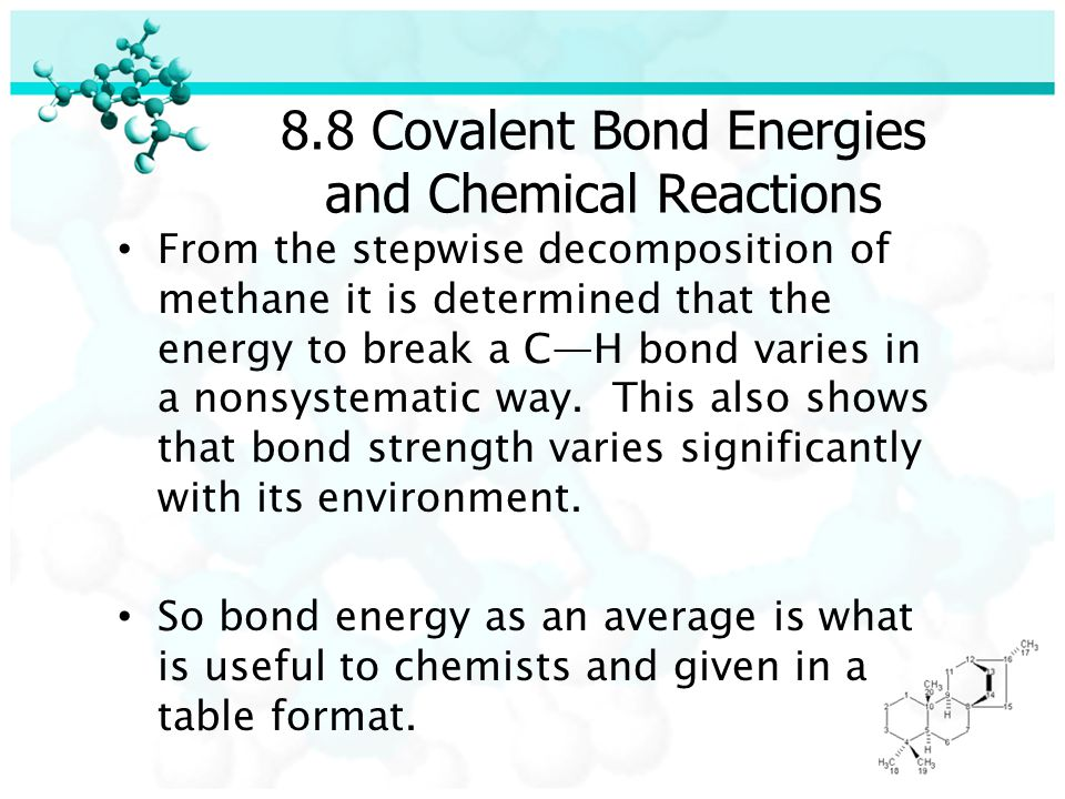 8.8 Covalent Bond Energies and Chemical Reactions From the stepwise decomposition of methane it is determined that the energy to break a C—H bond varies in a nonsystematic way.