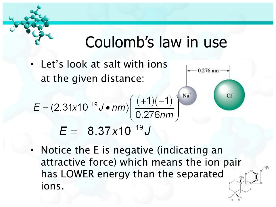 Coulomb's law in use Let's look at salt with ions at the given distance: Notice the E is negative (indicating an attractive force) which means the ion pair has LOWER energy than the separated ions.