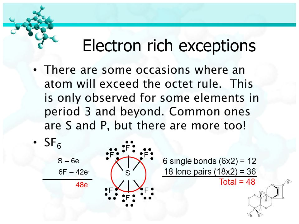 Electron rich exceptions There are some occasions where an atom will exceed the octet rule.
