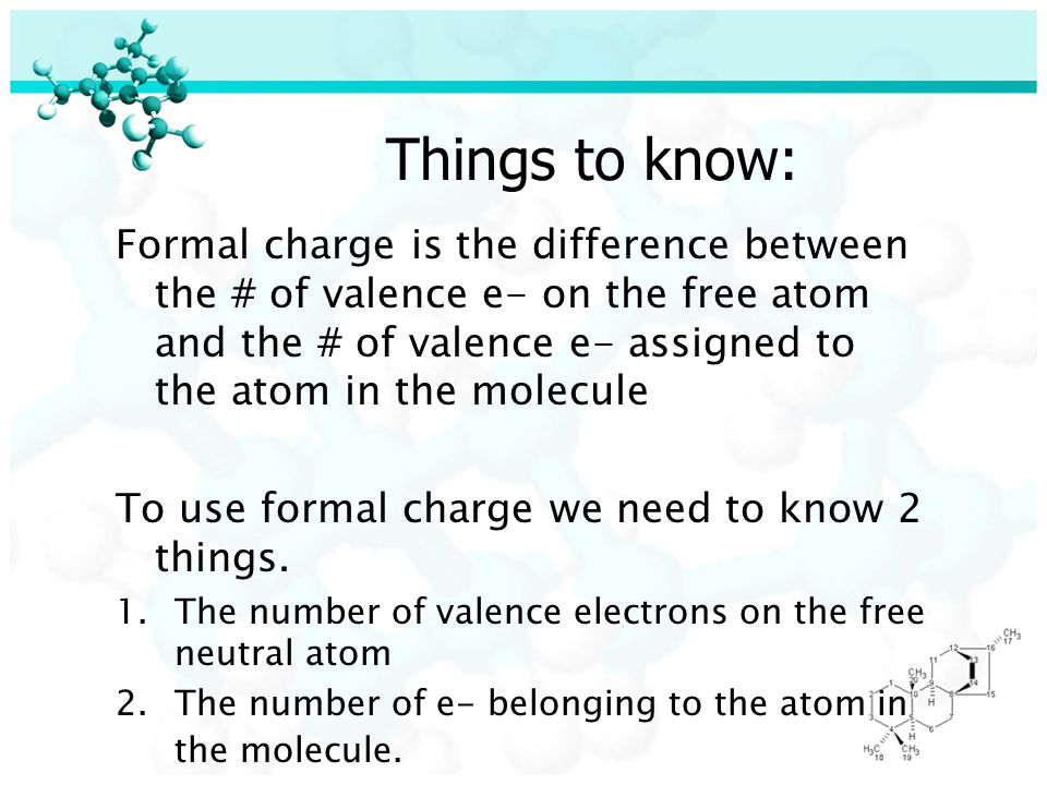 Things to know: Formal charge is the difference between the # of valence e- on the free atom and the # of valence e- assigned to the atom in the molecule To use formal charge we need to know 2 things.