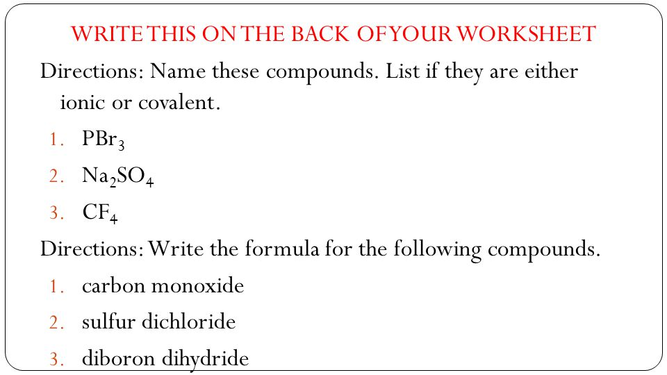 WRITE THIS ON THE BACK OF YOUR WORKSHEET Directions: Name these compounds.