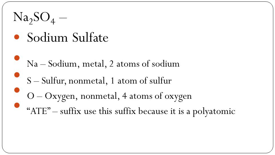 Na 2 SO 4 – Sodium Sulfate Na – Sodium, metal, 2 atoms of sodium S – Sulfur, nonmetal, 1 atom of sulfur O – Oxygen, nonmetal, 4 atoms of oxygen ATE – suffix use this suffix because it is a polyatomic