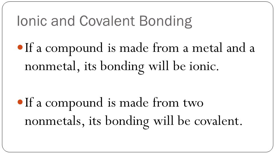 Ionic and Covalent Bonding If a compound is made from a metal and a nonmetal, its bonding will be ionic. If a compound is made from two nonmetals, its